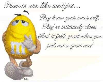 Friends are like wedgies